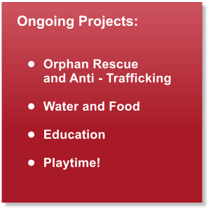 Ongoing Projects:   •	Orphan Rescue  and Anti - Trafficking  •	Water and Food  •	Education  •	Playtime!