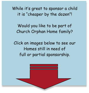 "While it's great to sponsor a child it is ""cheaper by the dozen""!   Would you like to be part of Church Orphan Home family?   Click on images below to see our Homes still in need of full or partial sponsorship."